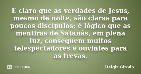 É claro que as verdades de Jesus, mesmo de noite, são claras para poucos discípulos; é lógico que as mentiras de Satanás, em plena luz, conseguem muitos telespe... Frase de Helgir Girodo.