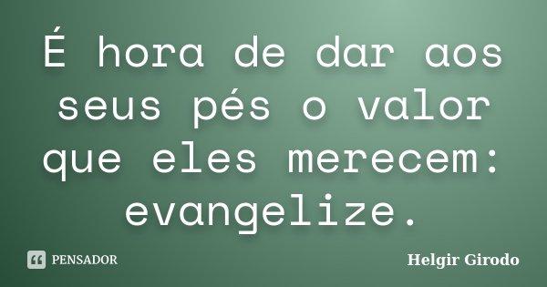 É hora de dar aos seus pés o valor que eles merecem: evangelize.... Frase de Helgir Girodo.