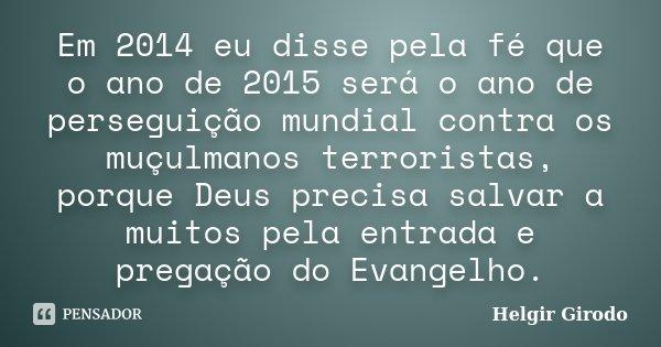 Em 2014 eu disse pela fé que o ano de 2015 será o ano de perseguição mundial contra os muçulmanos terroristas, porque Deus precisa salvar a muitos pela entrada ... Frase de Helgir Girodo.