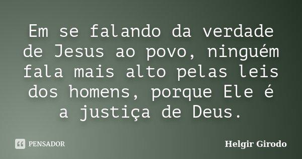 Em se falando da verdade de Jesus ao povo, ninguém fala mais alto pelas leis dos homens, porque Ele é a justiça de Deus.... Frase de Helgir Girodo.