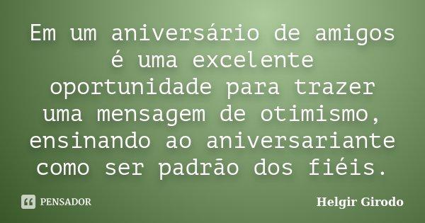 Em um aniversário de amigos é uma excelente oportunidade para trazer uma mensagem de otimismo, ensinando ao aniversariante como ser padrão dos fiéis.... Frase de Helgir Girodo.