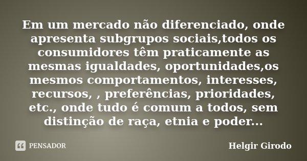 Em um mercado não diferenciado, onde apresenta subgrupos sociais,todos os consumidores têm praticamente as mesmas igualdades, oportunidades,os mesmos comportame... Frase de Helgir Girodo.