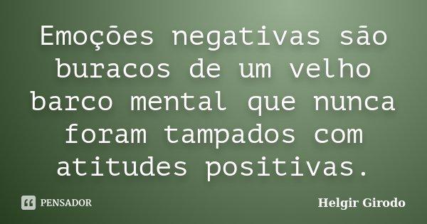 Emoções negativas são buracos de um velho barco mental que nunca foram tampados com atitudes positivas.... Frase de Helgir Girodo.
