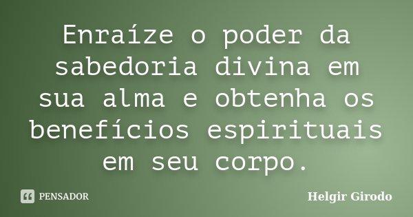 Enraíze o poder da sabedoria divina em sua alma e obtenha os benefícios espirituais em seu corpo.... Frase de Helgir Girodo.