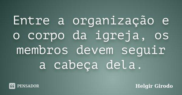 Entre a organização e o corpo da igreja, os membros devem seguir a cabeça dela.... Frase de Helgir Girodo.