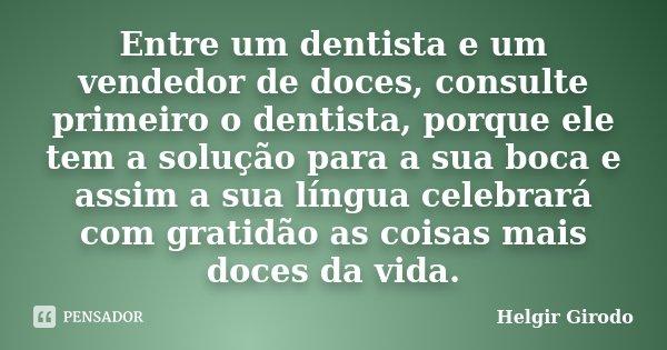 Entre um dentista e um vendedor de doces, consulte primeiro o dentista, porque ele tem a solução para a sua boca e assim a sua língua celebrará com gratidão as ... Frase de Helgir Girodo.