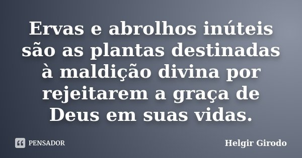 Ervas e abrolhos inúteis são as plantas destinadas à maldição divina por rejeitarem a graça de Deus em suas vidas.... Frase de Helgir Girodo.