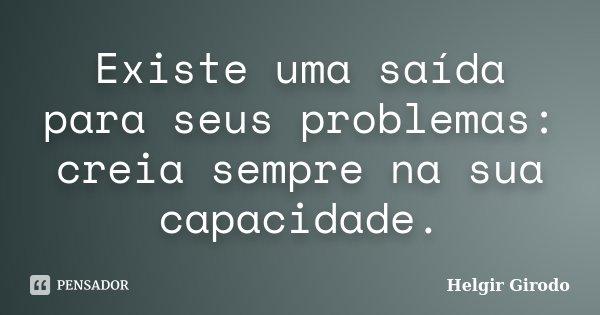 Existe uma saída para seus problemas: creia sempre na sua capacidade.... Frase de Helgir Girodo.