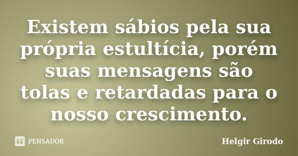 Existem sábios pela sua própria estultícia, porém suas mensagens são tolas e retardadas para o nosso crescimento.... Frase de Helgir Girodo.