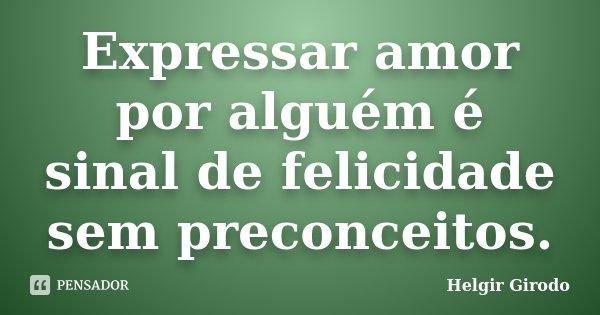Expressar amor por alguém é sinal de felicidade sem preconceitos.... Frase de Helgir Girodo.