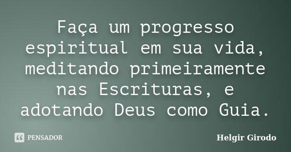 Faça um progresso espiritual em sua vida, meditando primeiramente nas Escrituras, e adotando Deus como Guia.... Frase de Helgir Girodo.