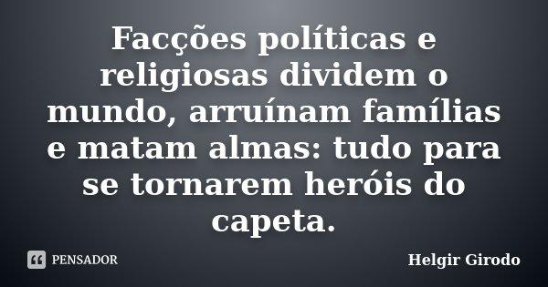 Facções políticas e religiosas dividem o mundo, arruínam famílias e matam almas: tudo para se tornarem heróis do capeta.... Frase de Helgir Girodo.