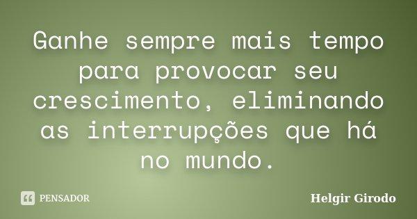 Ganhe sempre mais tempo para provocar seu crescimento, eliminando as interrupções que há no mundo.... Frase de Helgir Girodo.