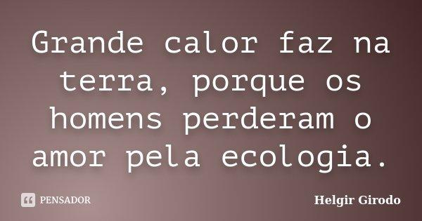 Grande calor faz na terra, porque os homens perderam o amor pela ecologia.... Frase de Helgir Girodo.