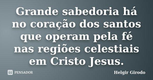 Grande sabedoria há no coração dos santos que operam pela fé nas regiões celestiais em Cristo Jesus.... Frase de Helgir Girodo.
