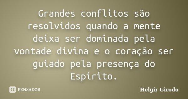 Grandes conflitos são resolvidos quando a mente deixa ser dominada pela vontade divina e o coração ser guiado pela presença do Espírito.... Frase de Helgir Girodo.