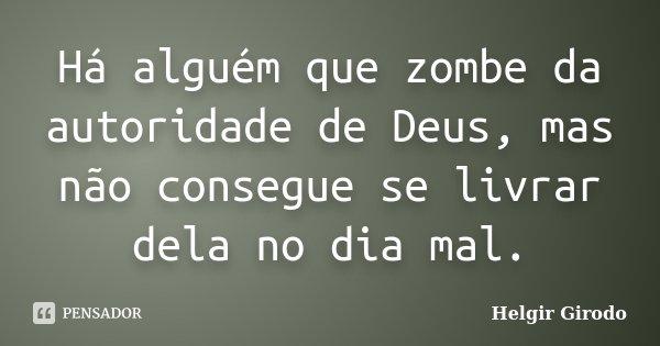Há alguém que zombe da autoridade de Deus, mas não consegue se livrar dela no dia mal.... Frase de Helgir Girodo.