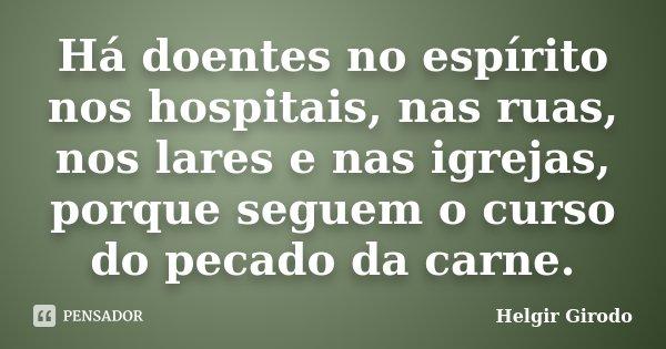 Há doentes no espírito nos hospitais, nas ruas, nos lares e nas igrejas, porque seguem o curso do pecado da carne.... Frase de Helgir Girodo.