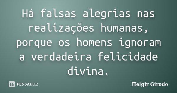 Há falsas alegrias nas realizações humanas, porque os homens ignoram a verdadeira felicidade divina.... Frase de Helgir Girodo.