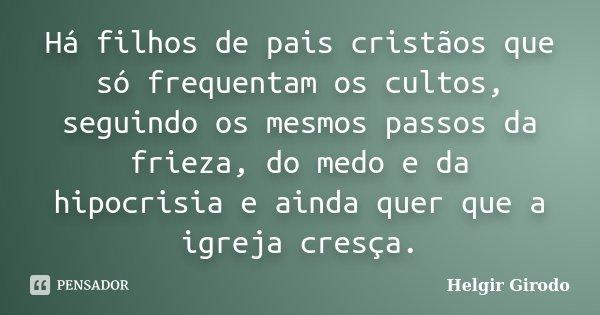 Há filhos de pais cristãos que só frequentam os cultos, seguindo os mesmos passos da frieza, do medo e da hipocrisia e ainda quer que a igreja cresça.... Frase de Helgir Girodo.