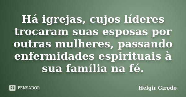 Há igrejas, cujos líderes trocaram suas esposas por outras mulheres, passando enfermidades espirituais à sua família na fé.... Frase de Helgir Girodo.
