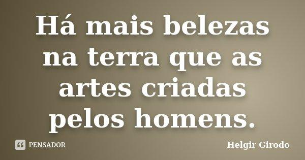 Há mais belezas na terra que as artes criadas pelos homens.... Frase de Helgir Girodo.