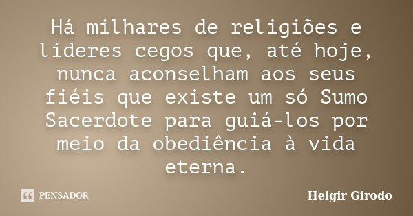 Há milhares de religiões e líderes cegos que, até hoje, nunca aconselham aos seus fiéis que existe um só Sumo Sacerdote para guiá-los por meio da obediência à v... Frase de Helgir Girodo.