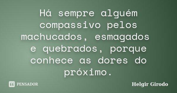 Há sempre alguém compassivo pelos machucados, esmagados e quebrados, porque conhece as dores do próximo.... Frase de Helgir Girodo.