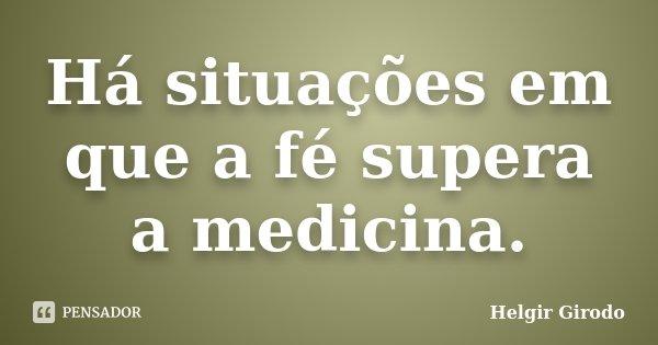 Há situações em que a fé supera a medicina.... Frase de Helgir Girodo.