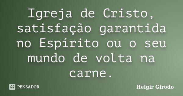 Igreja de Cristo, satisfação garantida no Espírito ou o seu mundo de volta na carne.... Frase de Helgir Girodo.
