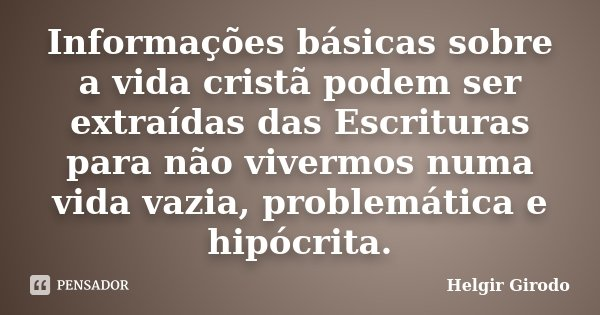 Informações básicas sobre a vida cristã podem ser extraídas das Escrituras para não vivermos numa vida vazia, problemática e hipócrita.... Frase de Helgir Girodo.