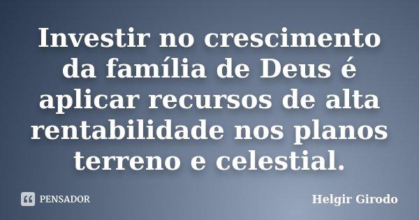 Investir no crescimento da família de Deus é aplicar recursos de alta rentabilidade nos planos terreno e celestial.... Frase de Helgir Girodo.
