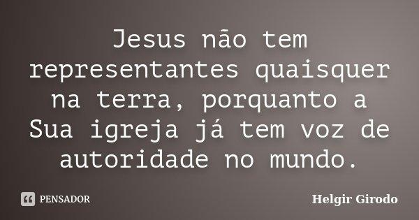 Jesus não tem representantes quaisquer na terra, porquanto a Sua igreja já tem voz de autoridade no mundo.... Frase de Helgir Girodo.