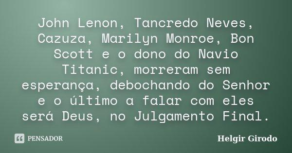 John Lenon, Tancredo Neves, Cazuza, Marilyn Monroe, Bon Scott e o dono do Navio Titanic, morreram sem esperança, debochando do Senhor e o último a falar com ele... Frase de Helgir Girodo.