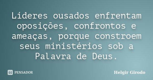 Líderes ousados enfrentam oposições, confrontos e ameaças, porque constroem seus ministérios sob a Palavra de Deus.... Frase de Helgir Girodo.