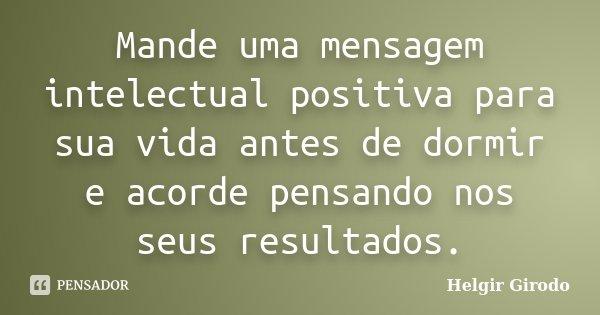 Mande uma mensagem intelectual positiva para sua vida antes de dormir e acorde pensando nos seus resultados.... Frase de Helgir Girodo.