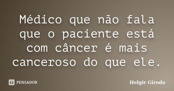 Médico que não fala que o paciente está com câncer é mais canceroso do que ele.... Frase de Helgir Girodo.