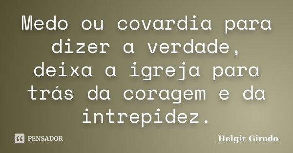 Medo ou covardia para dizer a verdade, deixa a igreja para trás da coragem e da intrepidez.... Frase de Helgir Girodo.