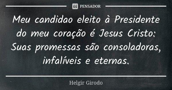 Meu candidao eleito à Presidente do meu coração é Jesus Cristo: Suas promessas são consoladoras, infalíveis e eternas.... Frase de Helgir Girodo.