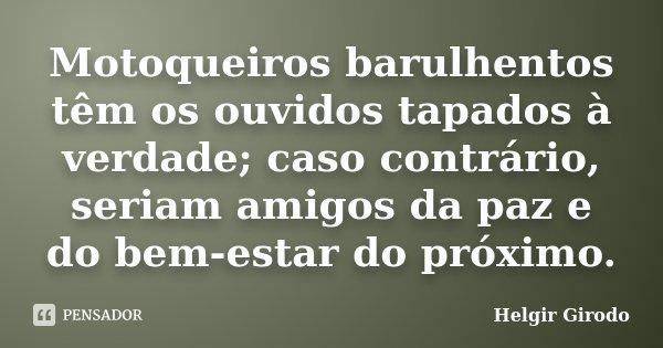 Motoqueiros barulhentos têm os ouvidos tapados à verdade; caso contrário, seriam amigos da paz e do bem-estar do próximo.... Frase de Helgir Girodo.