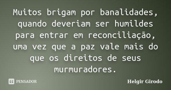 Muitos brigam por banalidades, quando deveriam ser humildes para entrar em reconciliação, uma vez que a paz vale mais do que os direitos de seus murmuradores.... Frase de Helgir Girodo.