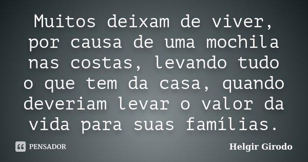 Muitos deixam de viver, por causa de uma mochila nas costas, levando tudo o que tem da casa, quando deveriam levar o valor da vida para suas famílias.... Frase de Helgir Girodo.