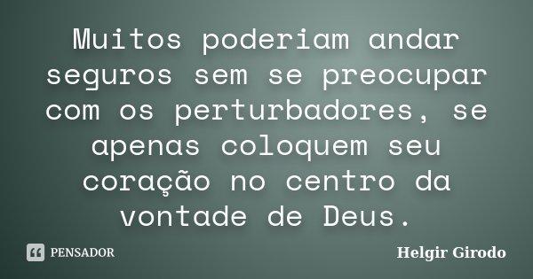 Muitos poderiam andar seguros sem se preocupar com os perturbadores, se apenas coloquem seu coração no centro da vontade de Deus.... Frase de Helgir Girodo.