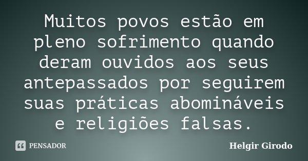 Muitos povos estão em pleno sofrimento quando deram ouvidos aos seus antepassados por seguirem suas práticas abomináveis e religiões falsas.... Frase de Helgir Girodo.