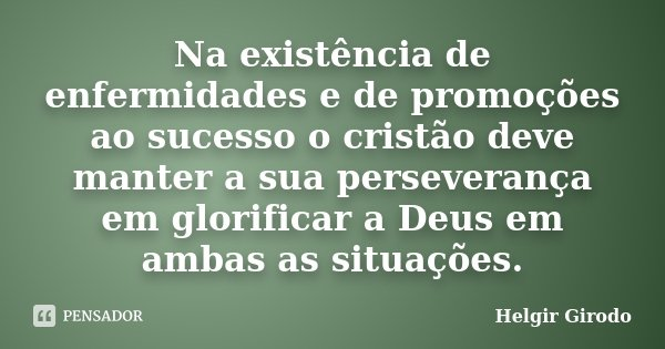Na existência de enfermidades e de promoções ao sucesso o cristão deve manter a sua perseverança em glorificar a Deus em ambas as situações.... Frase de Helgir Girodo.