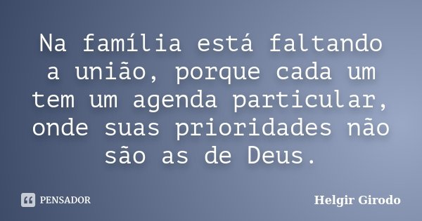 Na família está faltando a união, porque cada um tem um agenda particular, onde suas prioridades não são as de Deus.... Frase de Helgir Girodo.
