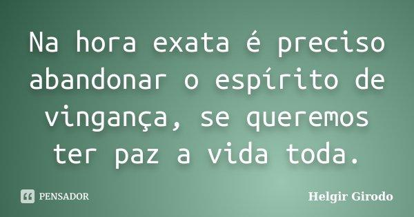 Na hora exata é preciso abandonar o espírito de vingança, se queremos ter paz a vida toda.... Frase de Helgir Girodo.