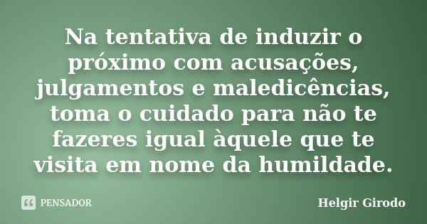 Na tentativa de induzir o próximo com acusações, julgamentos e maledicências, toma o cuidado para não te fazeres igual àquele que te visita em nome da humildade... Frase de Helgir Girodo.