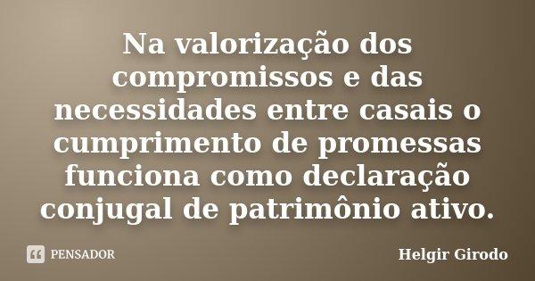 Na valorização dos compromissos e das necessidades entre casais o cumprimento de promessas funciona como declaração conjugal de patrimônio ativo.... Frase de Helgir Girodo.