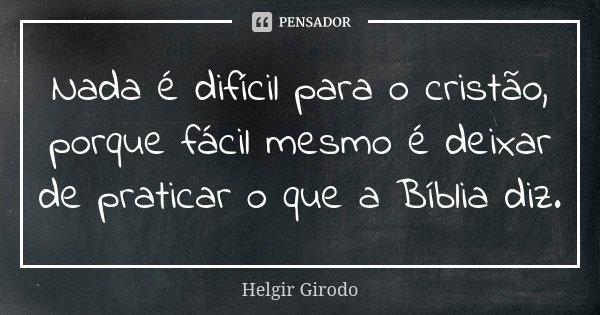 Nada é difícil para o cristão, porque fácil mesmo é deixar de praticar o que a Bíblia diz.... Frase de Helgir Girodo.